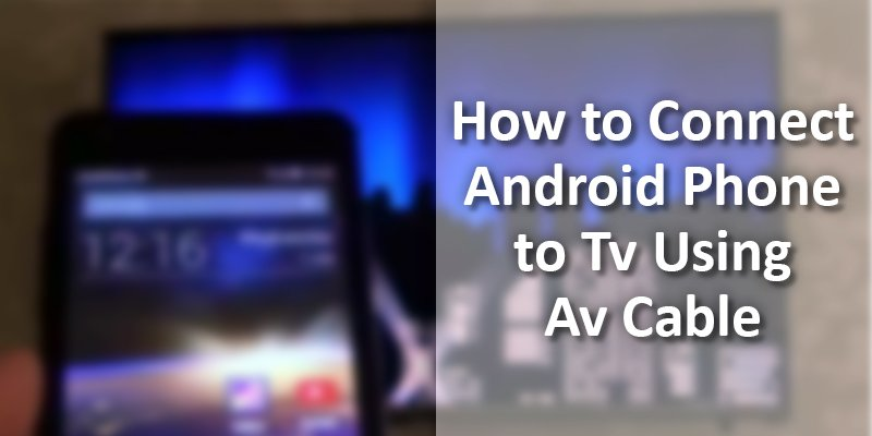 how to connect android phone to tv using av cable