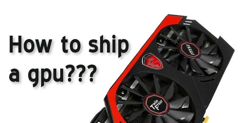 how to ship a gpu