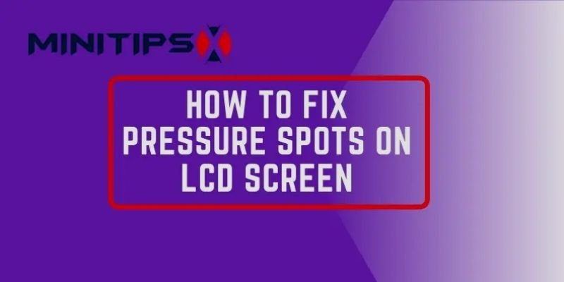 How to Fix Pressure Spots on LCD Screen